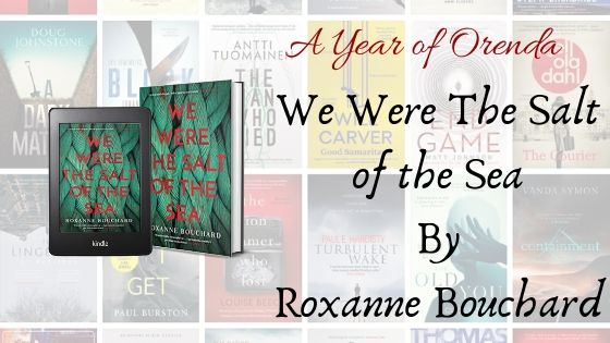 A Year of Orenda – We Were The Salt Of The Sea by Roxanne Bouchard (trns David Warriner)