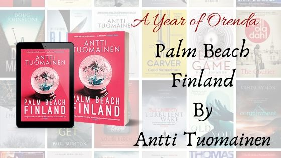 A Year of Orenda – Palm Beach Finland by Antti Tuomainen trns by David Hackston